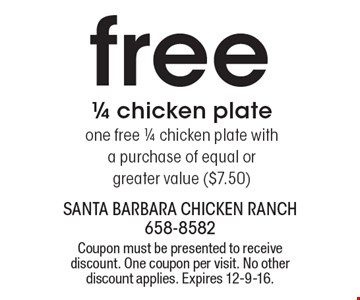 free 1/4 chicken plate one free 1/4 chicken plate with a purchase of equal or greater value ($7.50). Coupon must be presented to receive discount. One coupon per visit. No other discount applies. Expires 12-9-16.