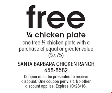 Free 1/4 chicken plate. One free 1/4 chicken plate with a purchase of equal or greater value ($7.75). Coupon must be presented to receive discount. One coupon per visit. No other discount applies. Expires 10/28/16.