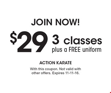 Join Now! $29 3 classes plus a free uniform. With this coupon. Not valid with other offers. Expires 11-11-16.