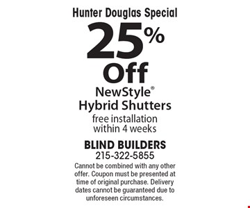 Hunter Douglas Special – 25% Off New Style Hybrid Shutters. Free installation within 4 weeks. Cannot be combined with any other offer. Coupon must be presented at time of original purchase. Delivery dates cannot be guaranteed due to unforeseen circumstances.