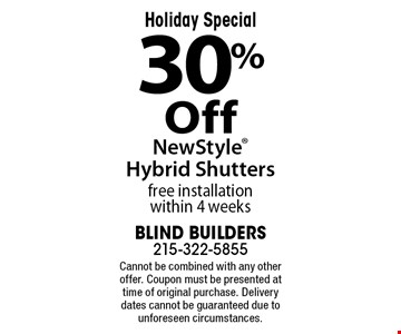 Holiday Special 30% Off NewStyle Hybrid Shutters. Free installation within 4 weeks. Cannot be combined with any other offer. Coupon must be presented at time of original purchase. Delivery dates cannot be guaranteed due to unforeseen circumstances.