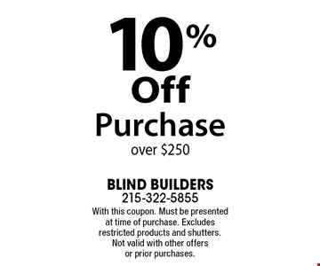 10% Off Purchase over $250. With this coupon. Must be presented at time of purchase. Excludes restricted products and shutters. Not valid with other offers or prior purchases.