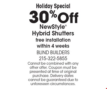 Holiday Special 30%Off NewStyle Hybrid Shutters free installation within 4 weeks. Cannot be combined with any other offer. Coupon must be presented at time of original purchase. Delivery dates cannot be guaranteed due to unforeseen circumstances.