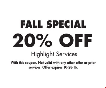 fall SPECIAL 20% Off Highlight Services. With this coupon. Not valid with any other offer or prior services. Offer expires 10-28-16.