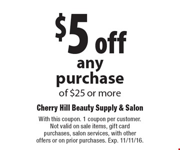 $5 off any purchase of $25 or more. With this coupon. 1 coupon per customer. Not valid on sale items, gift card purchases, salon services, with other offers or on prior purchases. Exp. 11/11/16.