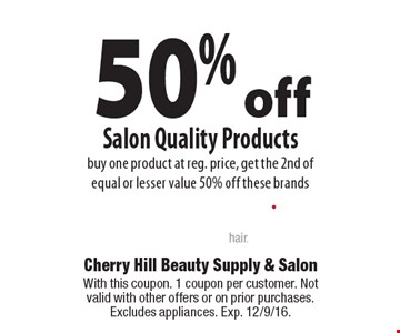50% off Salon Quality Products buy one product at reg. price, get the 2nd of equal or lesser value 50% off these brands. With this coupon. 1 coupon per customer. Not valid with other offers or on prior purchases. Excludes appliances. Exp. 12/9/16.