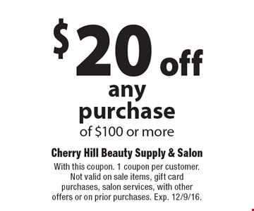 $20 off any purchase of $100 or more. With this coupon. 1 coupon per customer. Not valid on sale items, gift card purchases, salon services, with other offers or on prior purchases. Exp. 12/9/16.