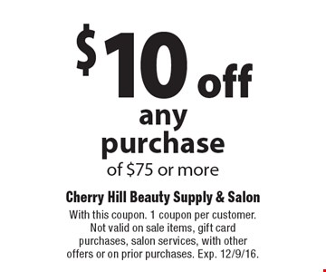 $10 off any purchase of $75 or more. With this coupon. 1 coupon per customer. Not valid on sale items, gift card purchases, salon services, with other offers or on prior purchases. Exp. 12/9/16.