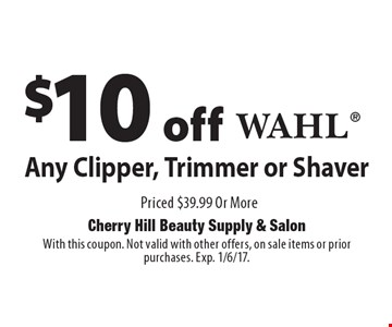 $10 off Any Wahl Clipper, Trimmer or Shaver Priced $39.99 Or More. With this coupon. Not valid with other offers, on sale items or prior purchases. Exp. 1/6/17.