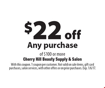 $22 off Any purchase of $100 or more. With this coupon. 1 coupon per customer. Not valid on sale items, gift card purchases, salon services, with other offers or on prior purchases. Exp. 1/6/17.
