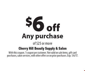 $6 off Any purchase of $25 or more. With this coupon. 1 coupon per customer. Not valid on sale items, gift card purchases, salon services, with other offers or on prior purchases. Exp. 1/6/17.