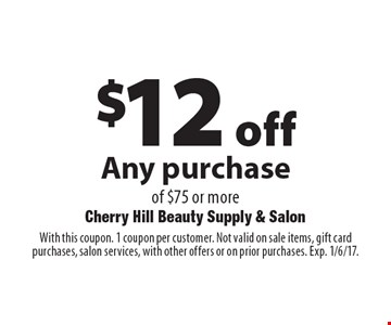 $12 off Any purchase of $75 or more. With this coupon. 1 coupon per customer. Not valid on sale items, gift card purchases, salon services, with other offers or on prior purchases. Exp. 1/6/17.
