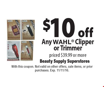 $10 off Any WAHL Clipper or Trimmer priced $39.99 or more. With this coupon. Not valid on other offers, sale items, or prior purchases. Exp. 11/11/16.