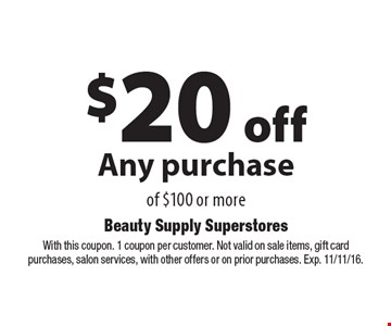 $20 off Any purchase of $100 or more. With this coupon. 1 coupon per customer. Not valid on sale items, gift card purchases, salon services, with other offers or on prior purchases. Exp. 11/11/16.