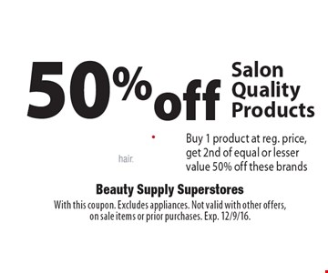 50%off Salon Quality Products Buy 1 product at reg. price, get 2nd of equal or lesser value 50% off these brands. With this coupon. Excludes appliances. Not valid with other offers, on sale items or prior purchases. Exp. 12/9/16.