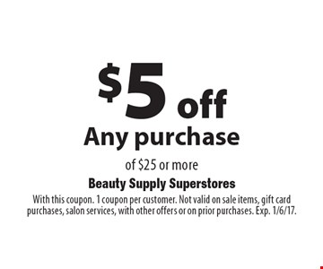 $5 off Any purchase of $25 or more. With this coupon. 1 coupon per customer. Not valid on sale items, gift card purchases, salon services, with other offers or on prior purchases. Exp. 1/6/17.
