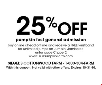 25% off pumpkin fest general admission buy online ahead of time and receive a FREE wristband for unlimited jumps on Jumpin' Jamboree enter code Clipper2 www.OurPumpkinFarm.com. With this coupon. Not valid with other offers. Expires 10-31-16.