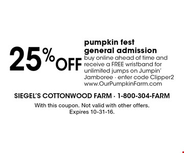 25% off pumpkin fest general admission. Buy online ahead of time and receive a FREE wristband for unlimited jumps on Jumpin' Jamboree. Enter code Clipper2. www.OurPumpkinFarm.com. With this coupon. Not valid with other offers. Expires 10-31-16.