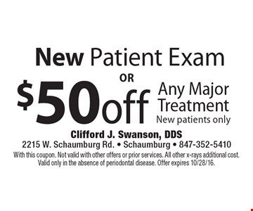 New Patient Exam. $50 off Any Major Treatment. New patients only. With this coupon. Not valid with other offers or prior services. All other x-rays additional cost. Valid only in the absence of periodontal disease. Offer expires 10/28/16.
