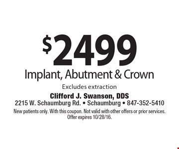 $2499 Implant, Abutment & Crown. Excludes extraction. New patients only. With this coupon. Not valid with other offers or prior services. Offer expires 10/28/16.