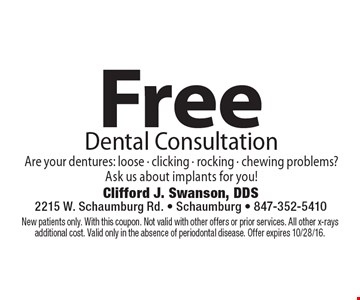 Free Dental Consultation. Are your dentures: loose - clicking - rocking - chewing problems? Ask us about implants for you! New patients only. With this coupon. Not valid with other offers or prior services. All other x-rays additional cost. Valid only in the absence of periodontal disease. Offer expires 10/28/16.