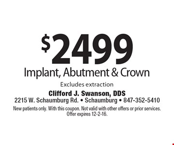$2499 Implant, Abutment & Crown. Excludes extraction. New patients only. With this coupon. Not valid with other offers or prior services. Offer expires 12-2-16.