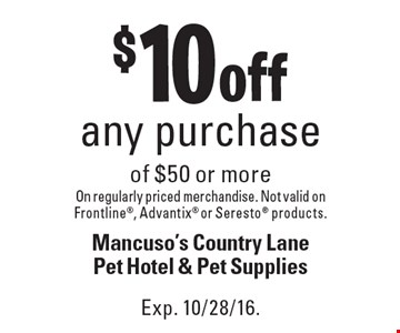 $10 off any purchase of $50 or more on regularly priced merchandise. Not valid on Frontline, Advantix or Seresto products. Exp. 10/28/16.
