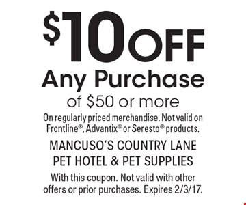 $10 Off any purchase of $50 or more on regularly priced merchandise. Not valid on Frontline, Advantix or Seresto products. With this coupon. Not valid with other offers or prior purchases. Expires 2/3/17.