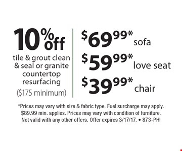 10% off tile & grout clean & seal or granite countertop resurfacing ($175 minimum). $69.99*sofa. $59.99*love seat. $39.99*chair.  *Prices may vary with size & fabric type. Fuel surcharge may apply. $89.99 min. applies. Prices may vary with condition of furniture. Not valid with any other offers. Offer expires 3/17/17. - 873-Phi