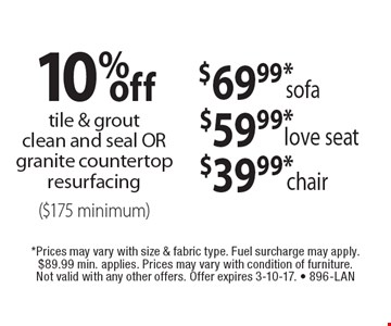 $69.99* sofa, $59.99* love seat, $39.99* chair. 10% off tile & grout clean and seal OR granite countertop resurfacing ($175 minimum). *Prices may vary with size & fabric type. Fuel surcharge may apply. $89.99 min. applies. Prices may vary with condition of furniture. Not valid with any other offers. Offer expires 3-10-17. - 896-LAN