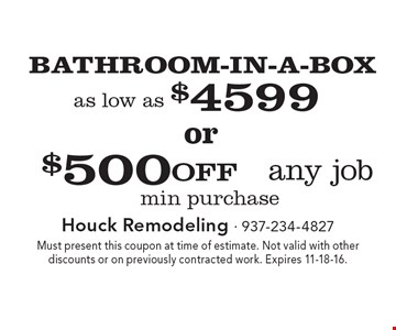 $500 OFF BATHROOM-IN-A-BOX any job as low as $4599 min purchase. Must present this coupon at time of estimate. Not valid with other discounts or on previously contracted work. Expires 11-18-16.