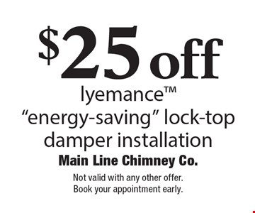 "$25 off lyemance™ ""energy-saving"" lock-top damper installation. Not valid with any other offer. Book your appointment early."