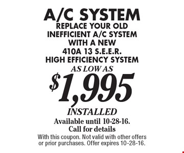 A/C System As Low As $1,995 installed. Available until 10-28-16. Call for details replace your old inefficient a/c system with a new 410a 13 s.e.e.r. high efficiency system. With this coupon. Not valid with other offers or prior purchases. Offer expires 10-28-16.