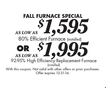 FALL FURNACE SPECIAL As Low As $1,595 80% Efficient Furnace (installed) OR As Low As $1,995 92-95% High Efficiency Replacement Furnace (installed). With this coupon. Not valid with other offers or prior purchases. Offer expires 12-31-16.