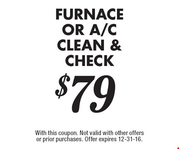 Furnace OR A/C clean & check $79. With this coupon. Not valid with other offers or prior purchases. Offer expires 12-31-16.