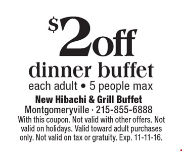 $2 off dinner buffet each adult - 5 people max. With this coupon. Not valid with other offers. Not valid on holidays. Valid toward adult purchases only. Not valid on tax or gratuity. Exp. 11-11-16.