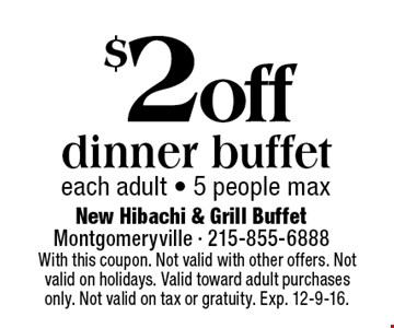 $2 off dinner buffet each adult - 5 people max. With this coupon. Not valid with other offers. Not valid on holidays. Valid toward adult purchases only. Not valid on tax or gratuity. Exp. 12-9-16.