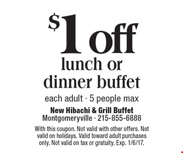 $1 off lunch or dinner buffet. Each adult. 5 people max. With this coupon. Not valid with other offers. Not valid on holidays. Valid toward adult purchases only. Not valid on tax or gratuity. Exp. 1/6/17.