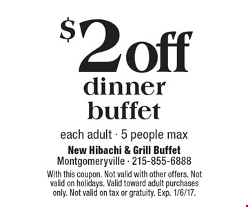 $2 off dinner buffet. Each adult. 5 people max. With this coupon. Not valid with other offers. Not valid on holidays. Valid toward adult purchases only. Not valid on tax or gratuity. Exp. 1/6/17.
