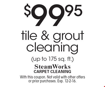 $99.95 tile & grout cleaning (up to 175 sq. ft.). With this coupon. Not valid with other offers or prior purchases. Exp. 12-2-16.