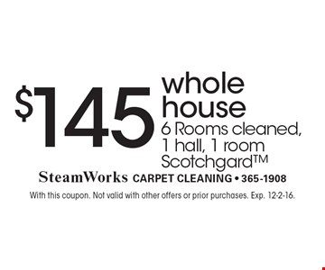 $145 whole house 6 Rooms cleaned,1 hall, 1 room Scotchgard. With this coupon. Not valid with other offers or prior purchases. Exp. 12-2-16.