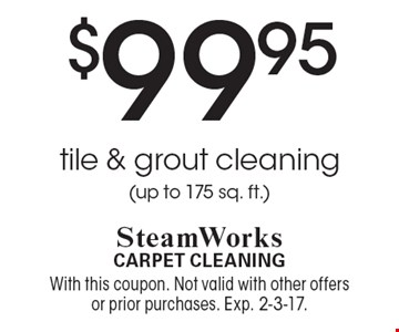 $99.95 tile & grout cleaning (up to 175 sq. ft.). With this coupon. Not valid with other offers or prior purchases. Exp. 2-3-17.