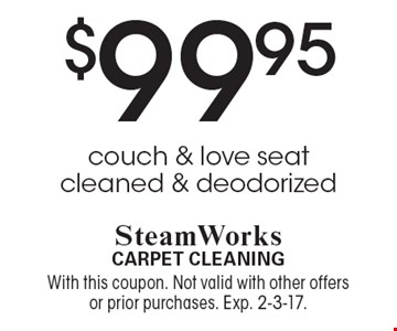 $99.95 couch & love seat cleaned & deodorized. With this coupon. Not valid with other offers or prior purchases. Exp. 2-3-17.