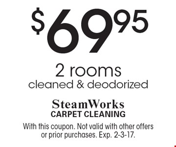 $69.95 2 rooms cleaned & deodorized. With this coupon. Not valid with other offers or prior purchases. Exp. 2-3-17.