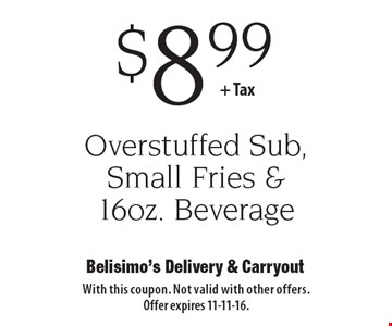 $8.99 + Tax Overstuffed Sub, Small Fries & 16oz. Beverage. With this coupon. Not valid with other offers. Offer expires 11-11-16.