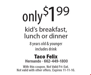 Only $1.99 kid's breakfast, lunch or dinner 8 years old & younger, includes drink. With this coupon. Not Valid Fri-Sat. Not valid with other offers. Expires 11-11-16.