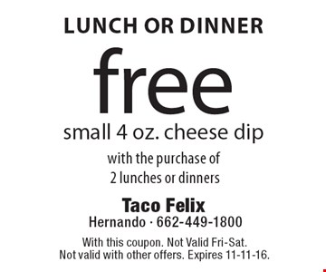 Lunch Or Dinner free small 4 oz. cheese dip with the purchase of 2 lunches or dinners. With this coupon. Not Valid Fri-Sat. Not valid with other offers. Expires 11-11-16.