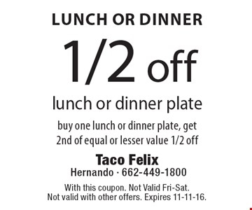Lunch Or Dinner 1/2 off lunch or dinner plate buy one lunch or dinner plate, get 2nd of equal or lesser value 1/2 off. With this coupon. Not Valid Fri-Sat. Not valid with other offers. Expires 11-11-16.
