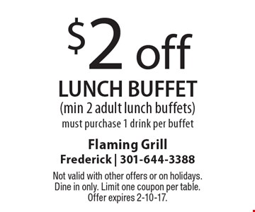 $2 off lunch buffet  (min 2 adult lunch buffets). Must purchase 1 drink per buffet. Not valid with other offers or on holidays. Dine in only. Limit one coupon per table. Offer expires 2-10-17.