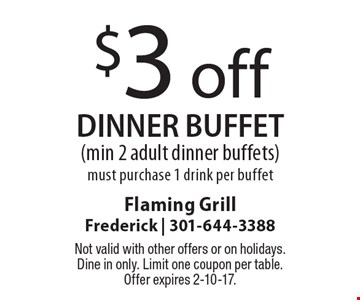 $3 off dinner buffet (min 2 adult dinner buffets). Must purchase 1 drink per buffet. Not valid with other offers or on holidays. Dine in only. Limit one coupon per table. Offer expires 2-10-17.